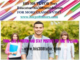 HIS 308 TUTOR Peer Educator/his308tutordotcom