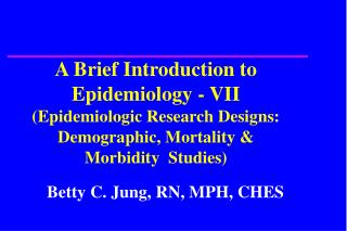 A Brief Introduction to Epidemiology - VII  (Epidemiologic Research Designs: Demographic, Mortality & Morbidity  Studies