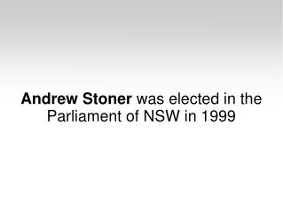 Andrew Stoner was elected in the Parliament of NSW in 1999