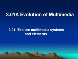 3.01  Explore multimedia systems  and elements.