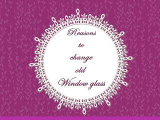 Reasons to change old Window glass