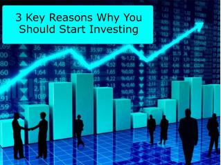 3 Key Reasons Why You Should Start Investing