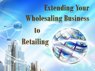 Extending Your Wholesaling Business to Retailing