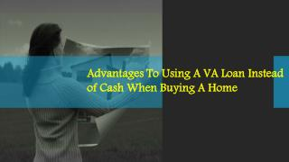 Advantages To Using A VA Loan Instead Of Cash When Buying A Home
