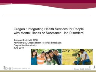 Oregon : Integrating Health Services for People with Mental Illness or Substance Use Disorders  Jeanene Smith MD, MPH Ad