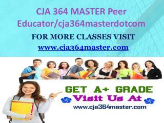 CJA 364 MASTER Peer Educator/cja364masterdotcom