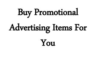 Buy Promotional Advertising Items For You