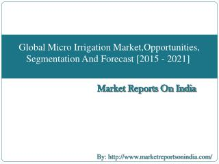 Global Micro Irrigation Market,Opportunities, Segmentation And Forecast [2015 - 2021]