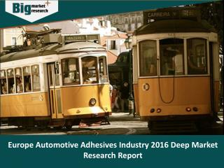 Europe Automotive Adhesives Industry 2016 Deep Market Research Report - Big Market Research