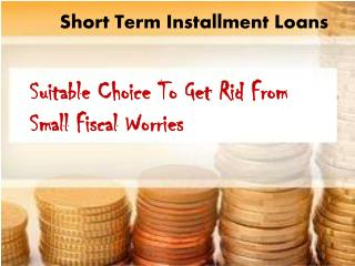 Short Term Installment Loans- Helpful Deal For Short Term Loan Seekers