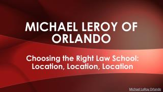 Michael LeRoy of Orlando - Choosing the Right Law School: Location, Location, Location