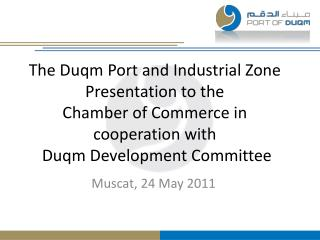 The Duqm Port and Industrial Zone Presentation to the  Chamber of Commerce in cooperation with  Duqm Development Committ
