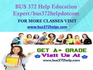 BUS 372 Help Education Expert/bus372helpdotcom