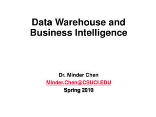Data Warehouse and  Business Intelligence Dr. Minder Chen Minder.Chen@CSUCI.EDU Spring 2010