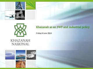 Khazanah as an SWF and industrial policy Friday 6 June 2014
