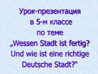 """Урок-презентация  в 5-м классе по теме  """"Wessen Stadt ist fertig? Und wie ist eine richtige"""
