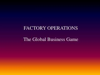 FACTORY OPERATIONS The Global Business Game