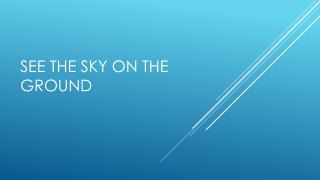 See the sky on the ground