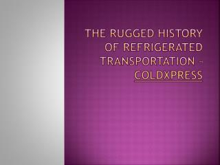 The Rugged History of Refrigerated Transportation – ColdXpress