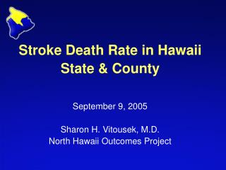 Stroke Death Rate in Hawaii  State & County September 9, 2005 Sharon H. Vitousek, M.D. North Hawaii Outcomes Project