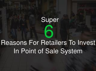 Super 6 Reasons For Retailers to Invest in Point Of Sale System