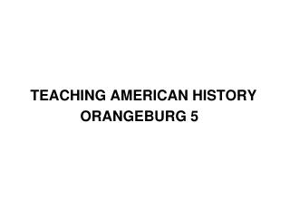 TEACHING AMERICAN HISTORY 			ORANGEBURG 5