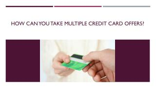 How can you take multiple credit card offers?