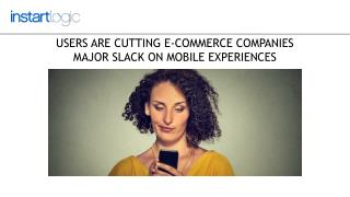 Users Are Cutting E-Commerce Companies Major Slack On Mobile Experiences