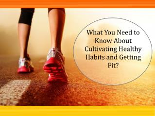 What You Need to Know About Cultivating Healthy Habits and Getting Fit?
