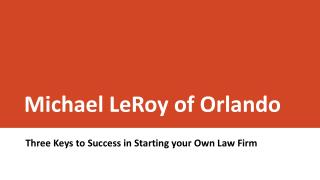 Michael LeRoy of Orlando - Three Keys to Success in Starting your Own Law Firm
