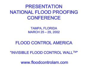 PRESENTATION NATIONAL FLOOD PROOFING CONFERENCE  TAMPA, FLORIDA MARCH 25   29, 2002  FLOOD CONTROL AMERICA   INVISIBLE F