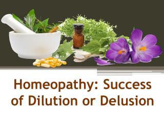 Homeopathy: Success of Dilution or Delusion