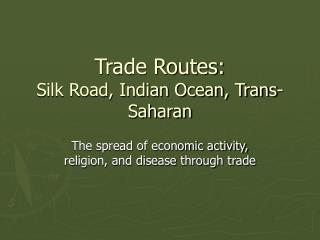 Trade Routes:  Silk Road, Indian Ocean, Trans-Saharan