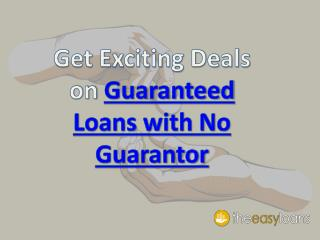 Get Exciting Deals on Guaranteed Loans with No Guarantor