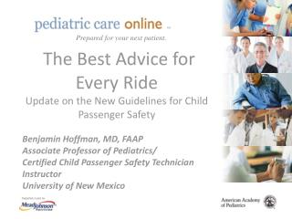 The Best Advice for Every Ride Update on the New Guidelines for Child Passenger Safety Benjamin Hoffman, MD, FAAP Associ