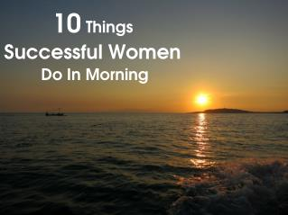 10 Things Successful Women Do In Morning