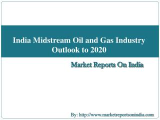 India Midstream Oil and Gas Industry Outlook to 2020