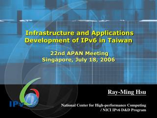 Infrastructure and Applications Development of IPv6 in Taiwan   22nd APAN Meeting Singapore, July 18, 2006