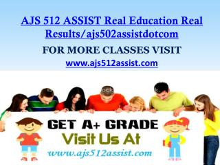 AJS 512 ASSIST Real Education Real Results/ajs502assistdotcom