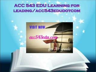 ACC 543 EDU Learning for leading/acc543edudotcomACC 543 EDU Learning for leading/acc543edudotcom