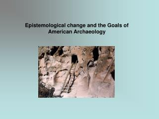 Epistemological change and the Goals of American Archaeology