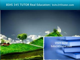 BSHS 345 TUTOR Real Education/bshs345tutor.com