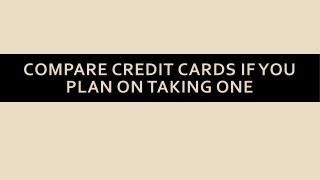 Compare credit cards if you plan on taking one