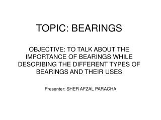 TOPIC: BEARINGS OBJECTIVE: TO TALK ABOUT THE IMPORTANCE OF BEARINGS WHILE DESCRIBING THE DIFFERENT TYPES OF BEARINGS AND