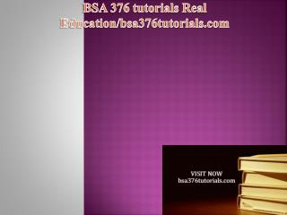 BSA 376 tutorials Real Education / bsa376tutorials.com