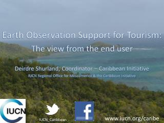 Earth Observation Support for Tourism: The view from the end user  Deirdre Shurland, Coordinator   Caribbean Initiative