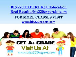 BIS 220 EXPERT Real Education Real Results/bis220expertdotcom
