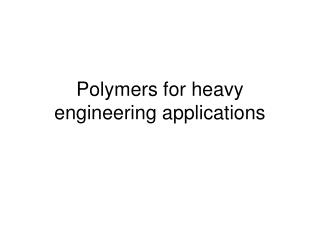 Polymers for heavy engineering applications