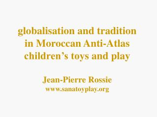 g lobalisation and tradition in Moroccan Anti-Atlas children's toy s and play Jean-Pierre Rossie sanatoyplay