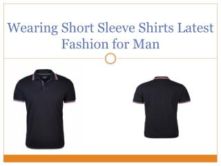 Wearing Short Sleeve Shirts Latest Fashion for Man